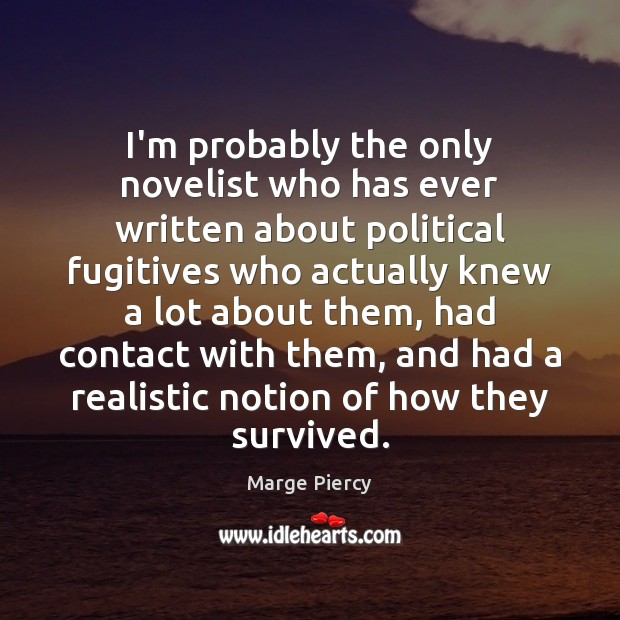 I'm probably the only novelist who has ever written about political fugitives Marge Piercy Picture Quote