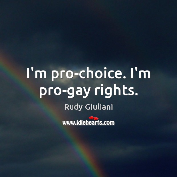 Rudy Giuliani Picture Quote image saying: I'm pro-choice. I'm pro-gay rights.