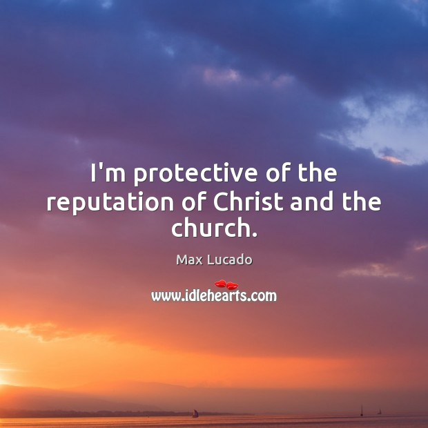 I'm protective of the reputation of Christ and the church. Max Lucado Picture Quote