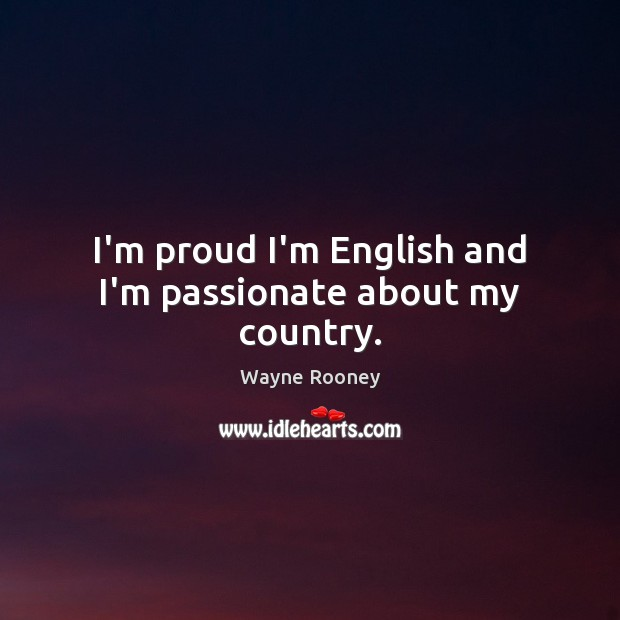 I'm proud I'm English and I'm passionate about my country. Wayne Rooney Picture Quote