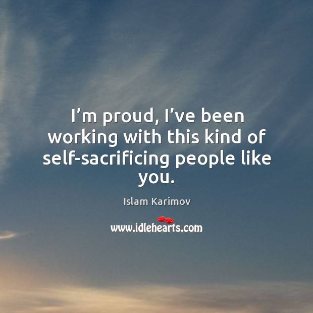 I'm proud, I've been working with this kind of self-sacrificing people like you. Image