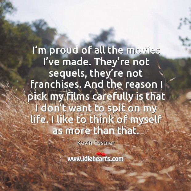 I'm proud of all the movies I've made. They're not sequels, they're not franchises. Image