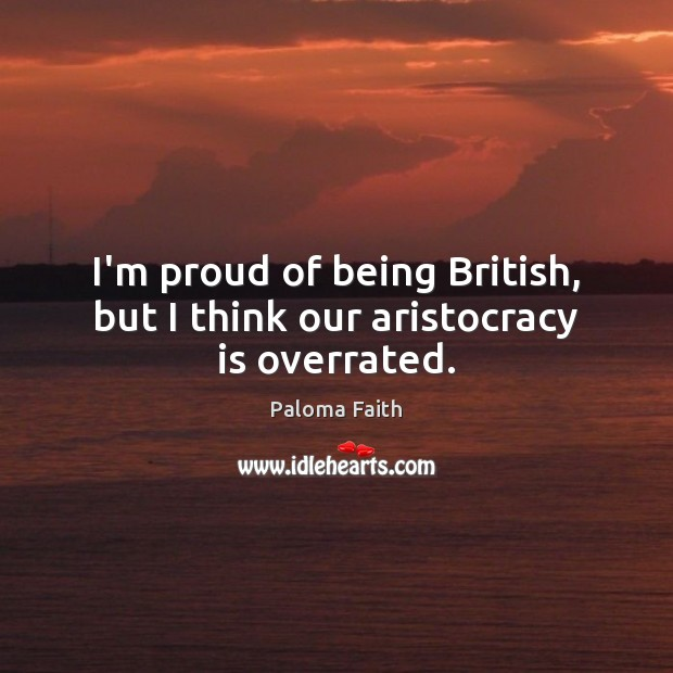 I'm proud of being British, but I think our aristocracy is overrated. Paloma Faith Picture Quote