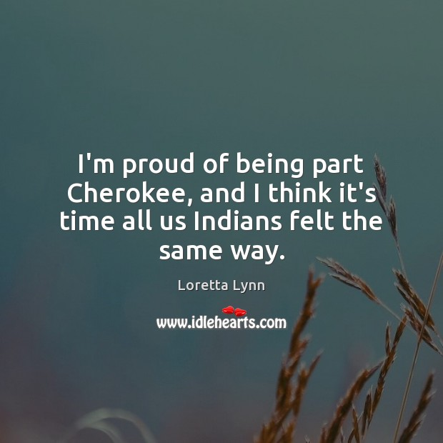 I'm proud of being part Cherokee, and I think it's time all us Indians felt the same way. Loretta Lynn Picture Quote