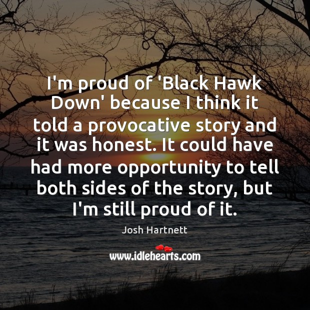 I'm proud of 'Black Hawk Down' because I think it told a Josh Hartnett Picture Quote