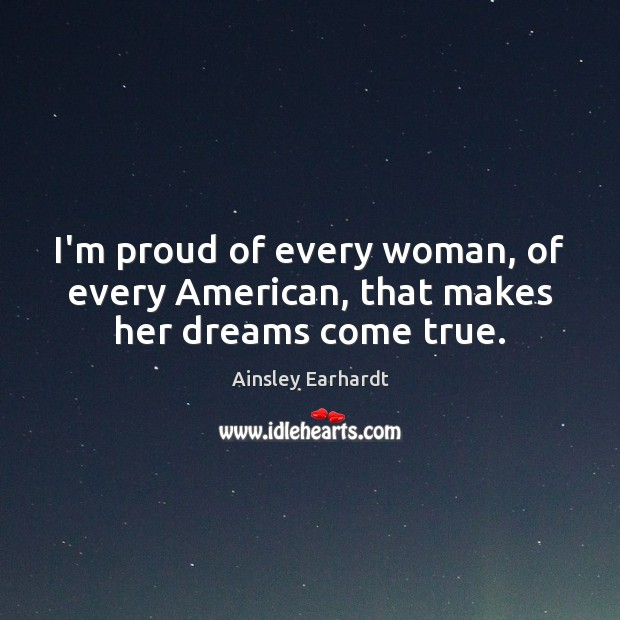 I'm proud of every woman, of every American, that makes her dreams come true. Ainsley Earhardt Picture Quote