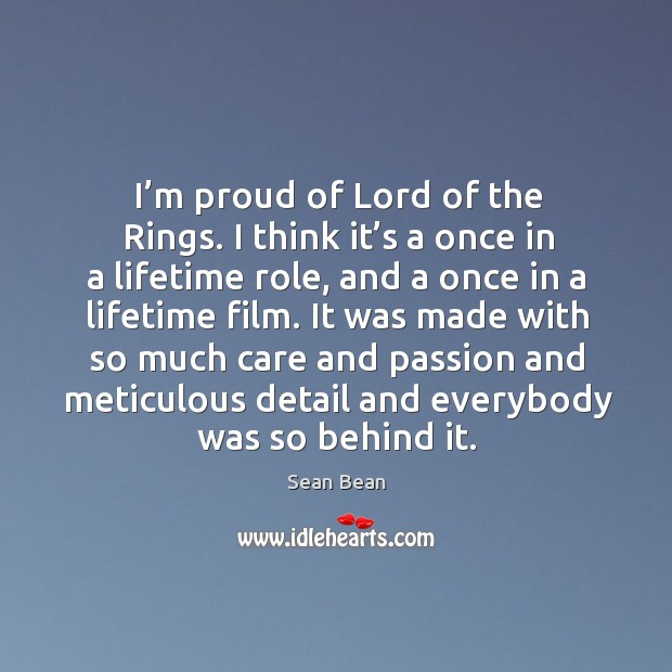 I'm proud of lord of the rings. I think it's a once in a lifetime role Image