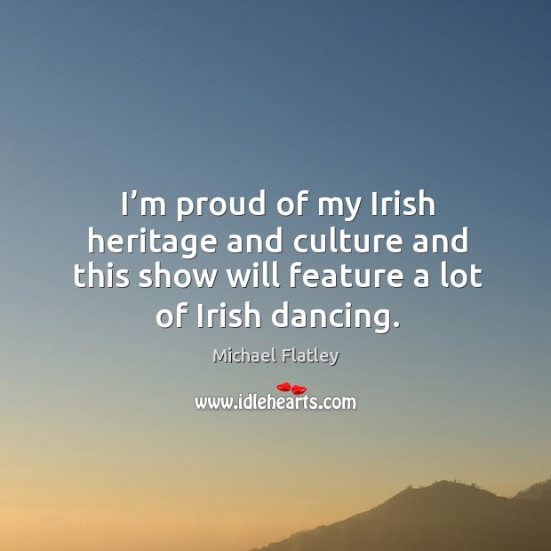 I'm proud of my irish heritage and culture and this show will feature a lot of irish dancing. Michael Flatley Picture Quote