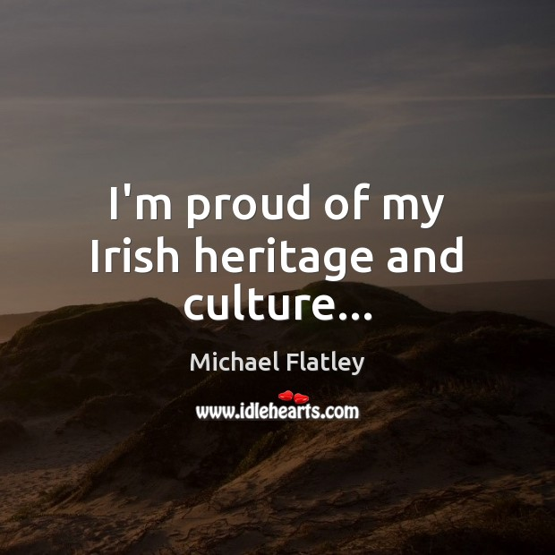 I'm proud of my Irish heritage and culture… Michael Flatley Picture Quote