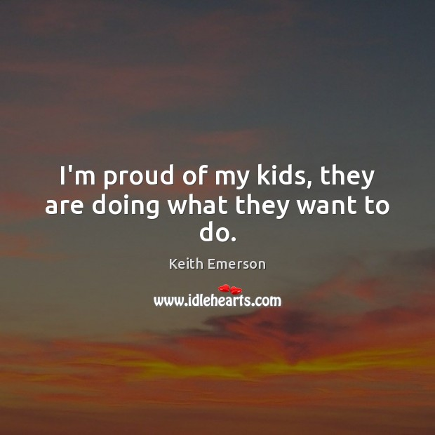 Keith Emerson Picture Quote image saying: I'm proud of my kids, they are doing what they want to do.