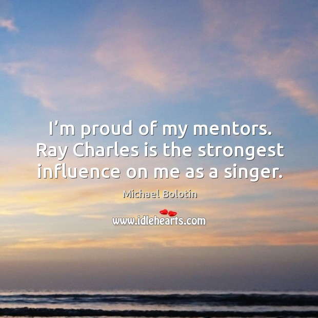 I'm proud of my mentors. Ray charles is the strongest influence on me as a singer. Michael Bolotin Picture Quote