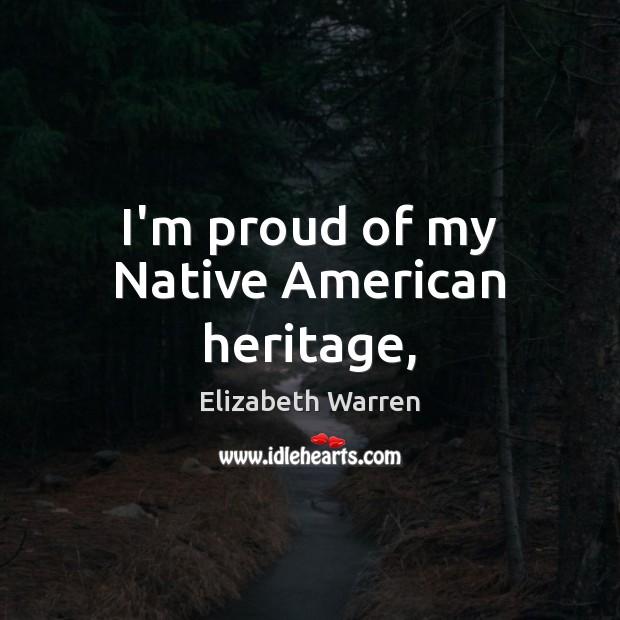 I'm proud of my Native American heritage, Elizabeth Warren Picture Quote