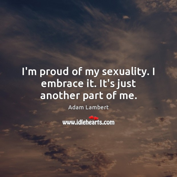 I'm proud of my sexuality. I embrace it. It's just another part of me. Adam Lambert Picture Quote