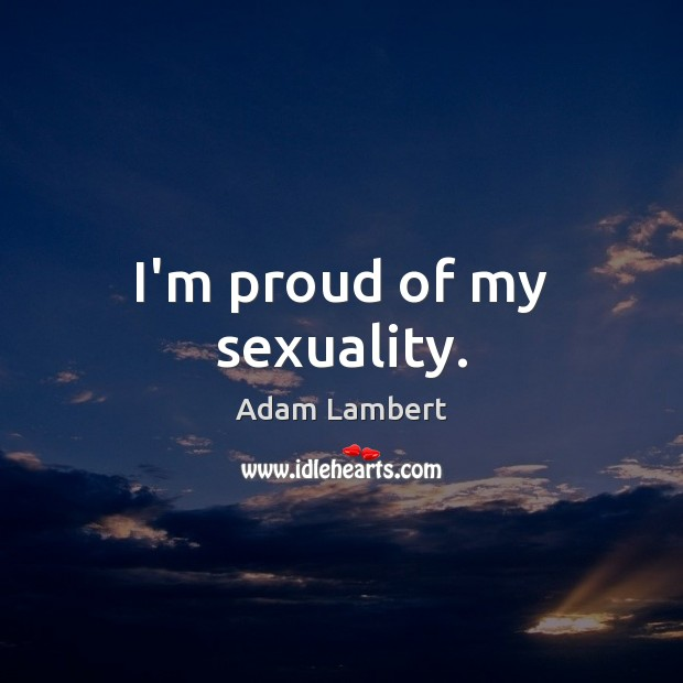 I'm proud of my sexuality. Adam Lambert Picture Quote