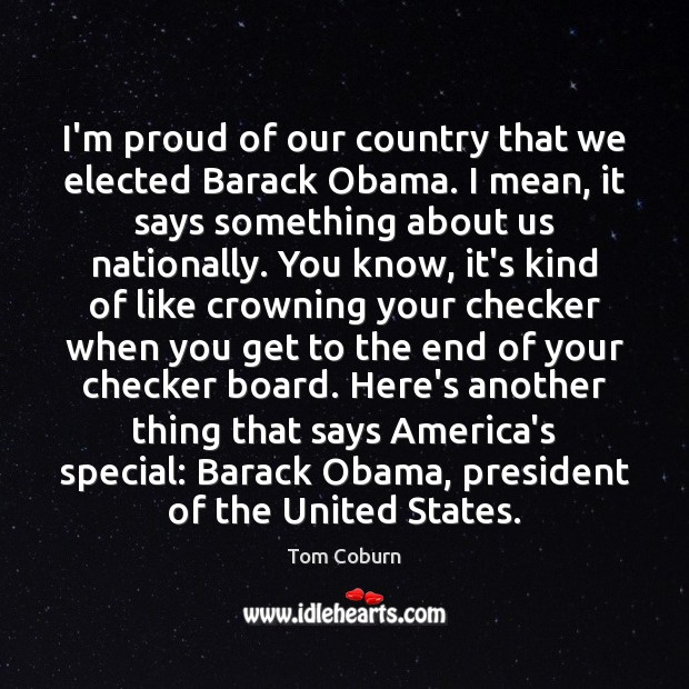 I'm proud of our country that we elected Barack Obama. I mean, Tom Coburn Picture Quote