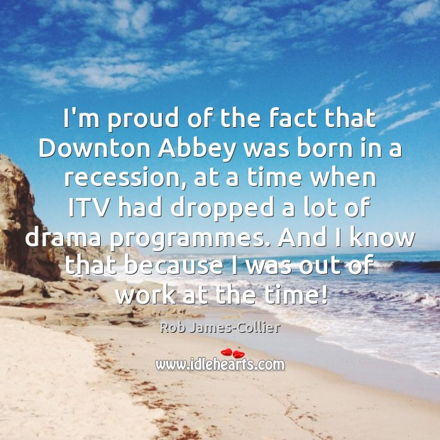 I'm proud of the fact that Downton Abbey was born in a Image