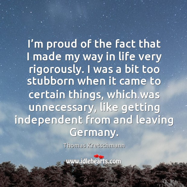 I'm proud of the fact that I made my way in life very rigorously. Image