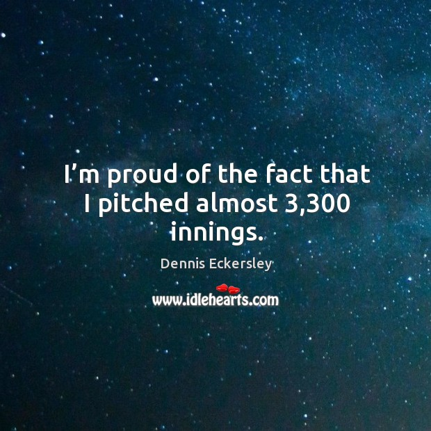 I'm proud of the fact that I pitched almost 3,300 innings. Dennis Eckersley Picture Quote