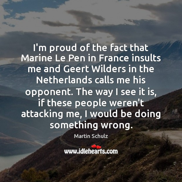 I'm proud of the fact that Marine Le Pen in France insults Martin Schulz Picture Quote