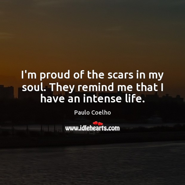 I'm proud of the scars in my soul. They remind me that I have an intense life. Image