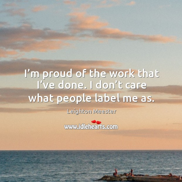 I'm proud of the work that I've done. I don't care what people label me as. Image