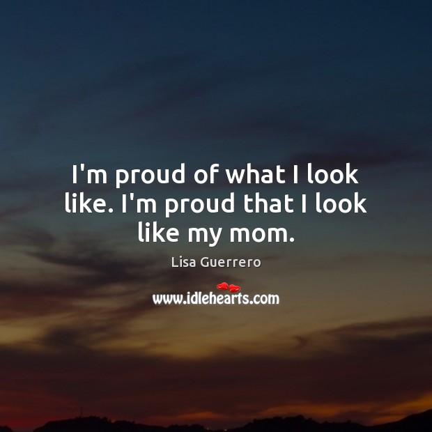 I'm proud of what I look like. I'm proud that I look like my mom. Image