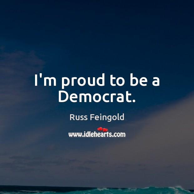 Image, I'm proud to be a Democrat.