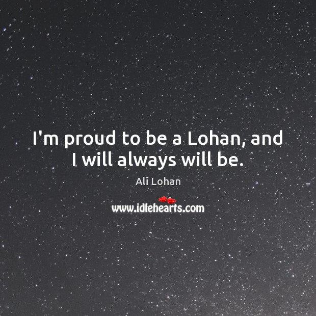Image, I'm proud to be a Lohan, and I will always will be.