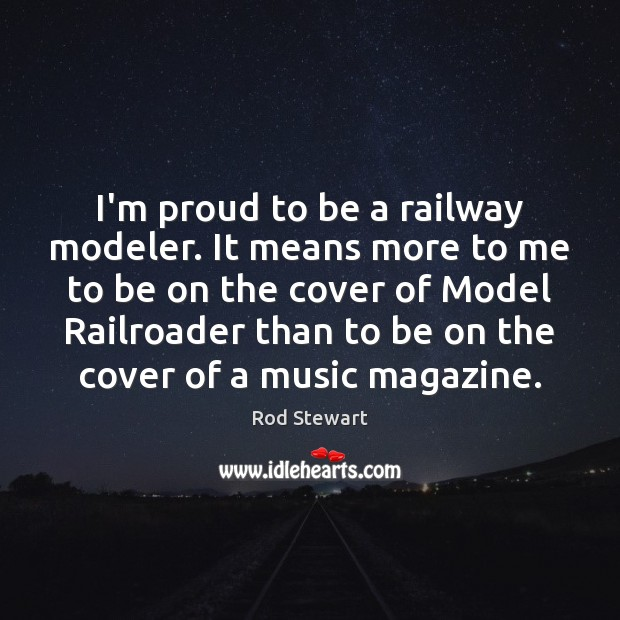 Image, I'm proud to be a railway modeler. It means more to me