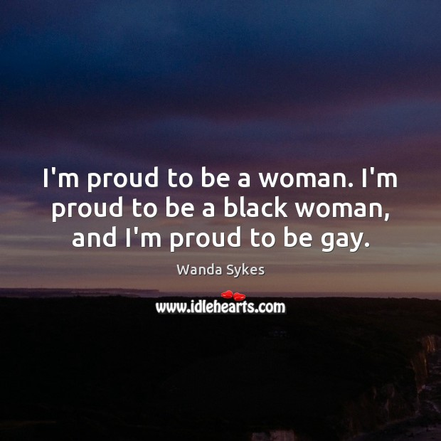 I'm proud to be a woman. I'm proud to be a black woman, and I'm proud to be gay. Wanda Sykes Picture Quote