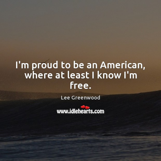 Image, I'm proud to be an American, where at least I know I'm free.