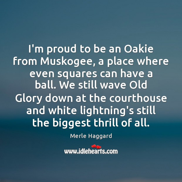 I'm proud to be an Oakie from Muskogee, a place where even Merle Haggard Picture Quote