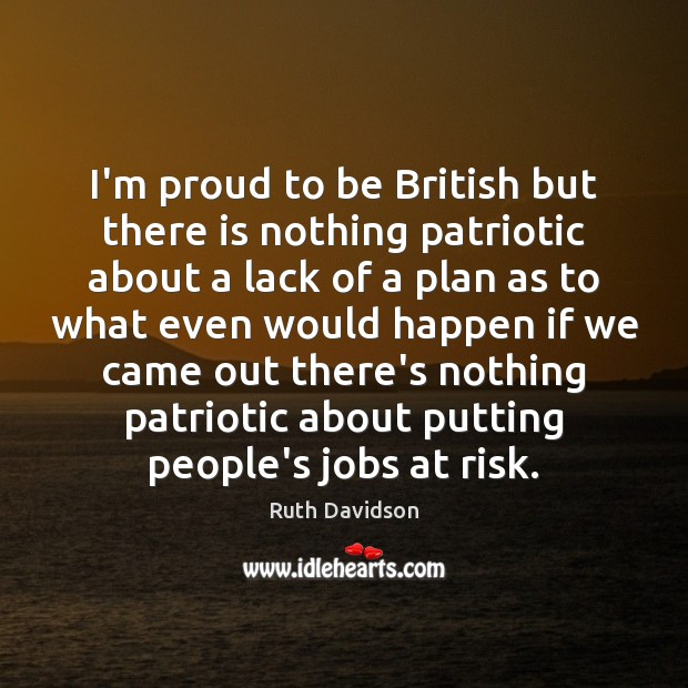 Ruth Davidson Picture Quote image saying: I'm proud to be British but there is nothing patriotic about a