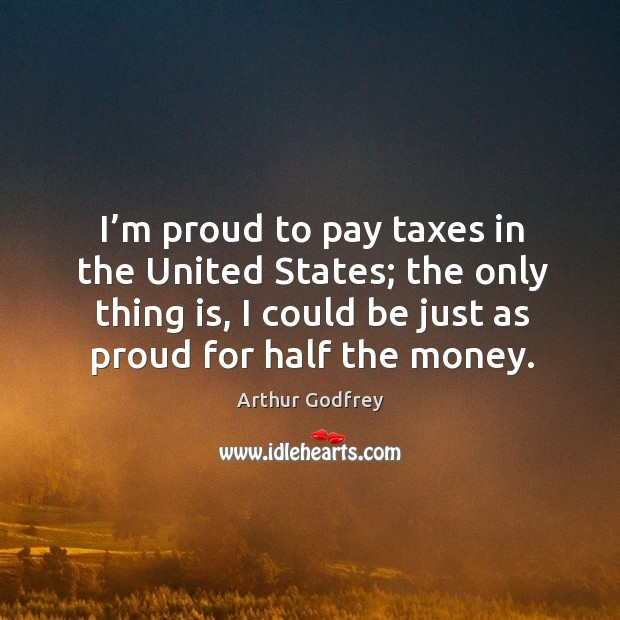 Image, I'm proud to pay taxes in the united states; the only thing is, I could be just as proud for half the money.