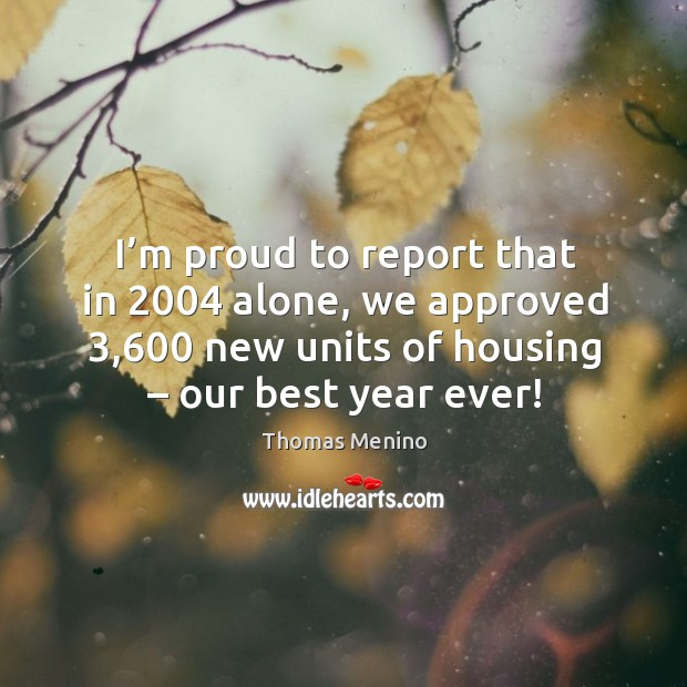 I'm proud to report that in 2004 alone, we approved 3,600 new units of housing – our best year ever! Thomas Menino Picture Quote