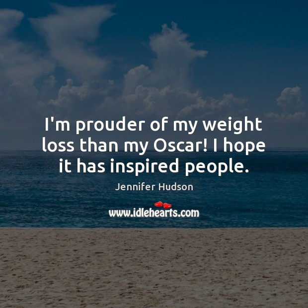 I'm prouder of my weight loss than my Oscar! I hope it has inspired people. Jennifer Hudson Picture Quote