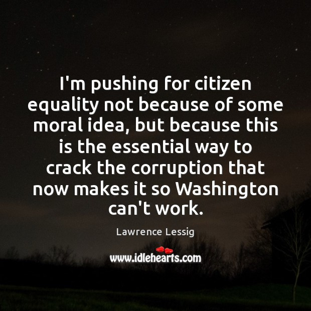 I'm pushing for citizen equality not because of some moral idea, but Image
