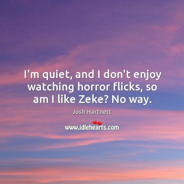 I'm quiet, and I don't enjoy watching horror flicks, so am I like Zeke? No way. Josh Hartnett Picture Quote