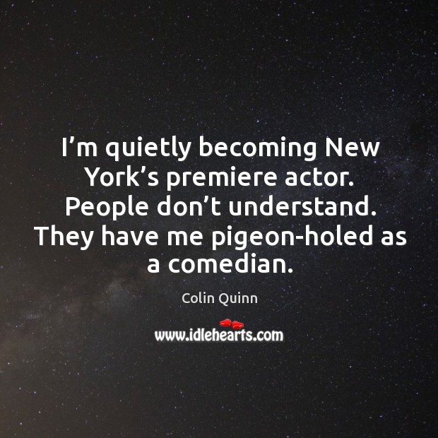 Image, I'm quietly becoming new york's premiere actor. People don't understand. They have me pigeon-holed as a comedian.