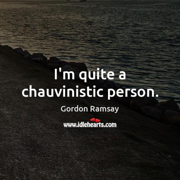 I'm quite a chauvinistic person. Gordon Ramsay Picture Quote
