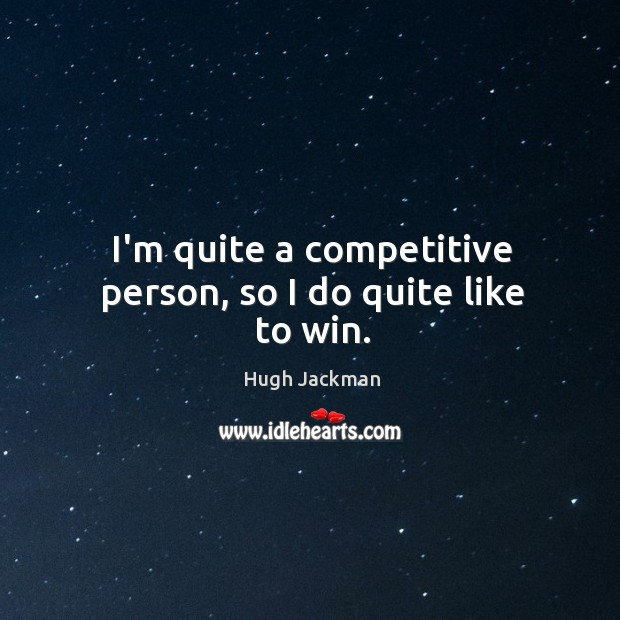 Image, I'm quite a competitive person, so I do quite like to win.