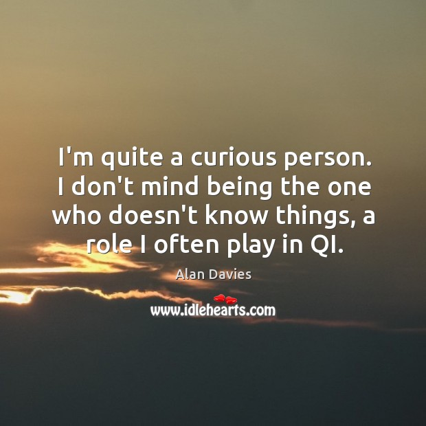 Image, I'm quite a curious person. I don't mind being the one who