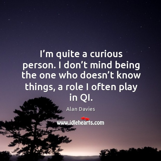 Image, I'm quite a curious person. I don't mind being the one who doesn't know things, a role I often play in qi.
