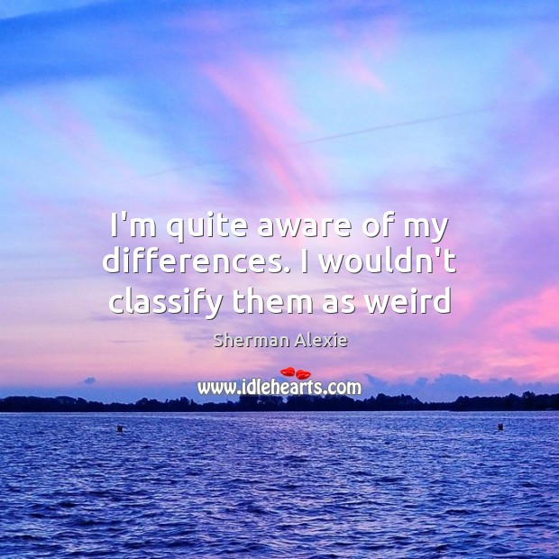 I'm quite aware of my differences. I wouldn't classify them as weird Sherman Alexie Picture Quote