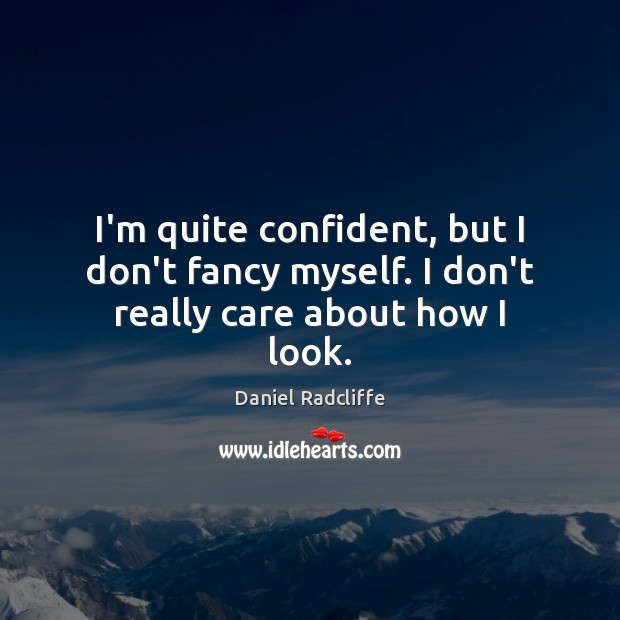 I'm quite confident, but I don't fancy myself. I don't really care about how I look. Daniel Radcliffe Picture Quote