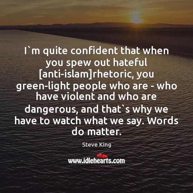 Image, I`m quite confident that when you spew out hateful [anti-islam]rhetoric,