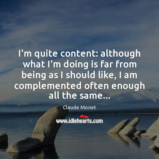 I'm quite content: although what I'm doing is far from being as Claude Monet Picture Quote