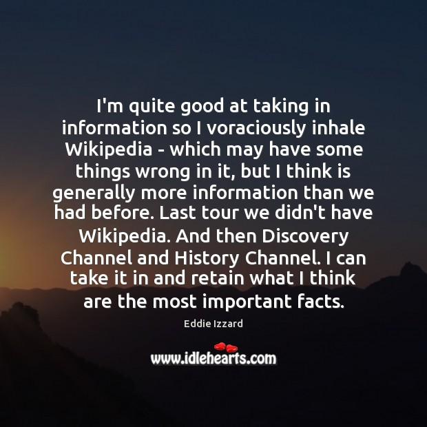 I'm quite good at taking in information so I voraciously inhale Wikipedia Eddie Izzard Picture Quote