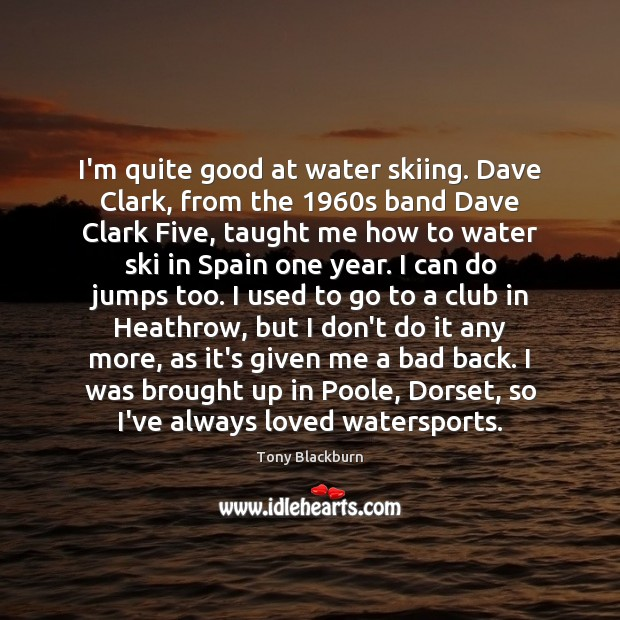 Image, I'm quite good at water skiing. Dave Clark, from the 1960s band
