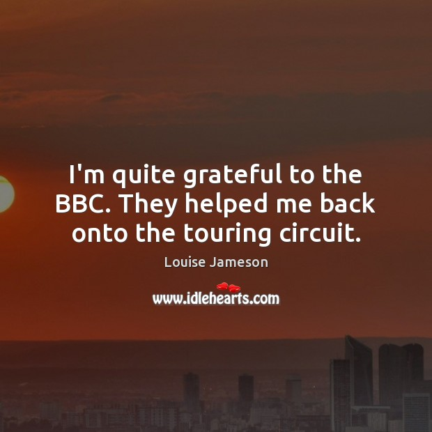 Image, I'm quite grateful to the BBC. They helped me back onto the touring circuit.